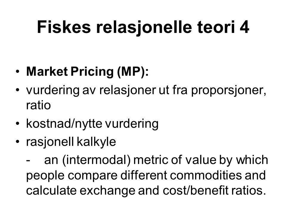 Fiskes relasjonelle teori 4 •Market Pricing (MP): •vurdering av relasjoner ut fra proporsjoner, ratio •kostnad/nytte vurdering •rasjonell kalkyle - an (intermodal) metric of value by which people compare different commodities and calculate exchange and cost/benefit ratios.