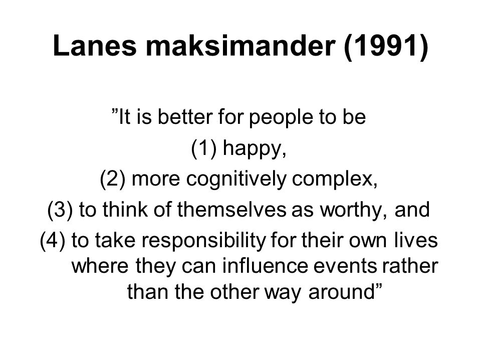 """Lanes maksimander (1991) """"It is better for people to be (1)happy, (2)more cognitively complex, (3)to think of themselves as worthy, and (4)to take res"""