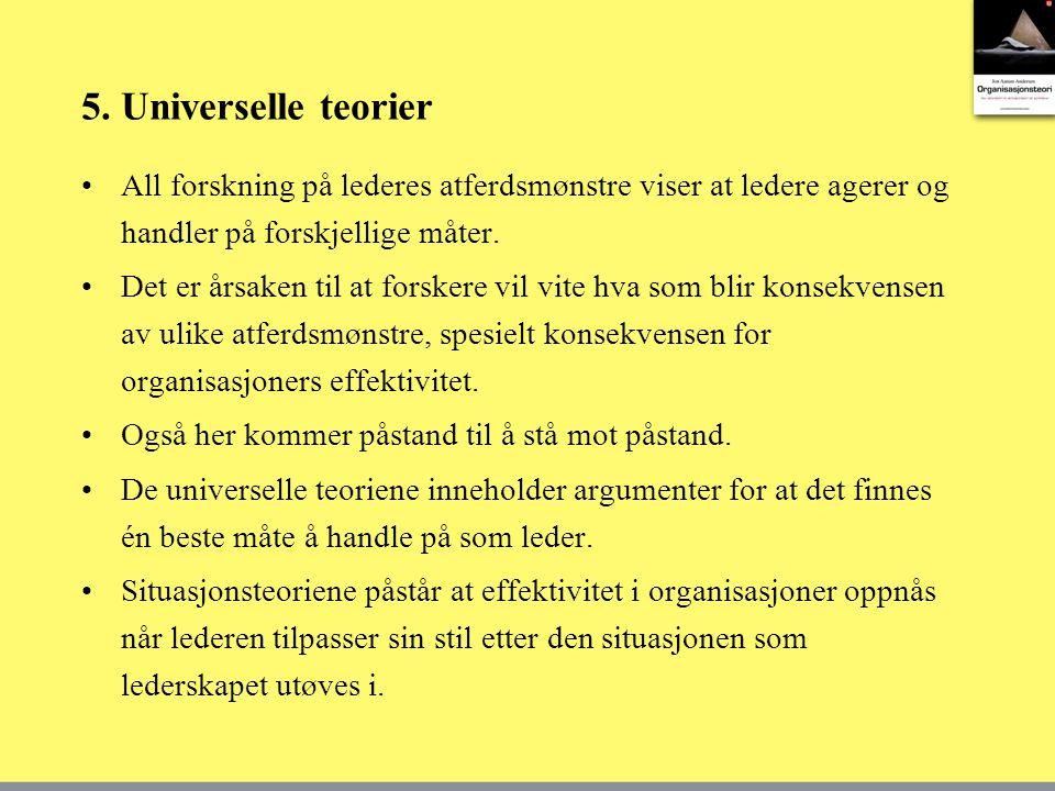 5. Universelle teorier •All forskning på lederes atferdsmønstre viser at ledere agerer og handler på forskjellige måter. •Det er årsaken til at forske