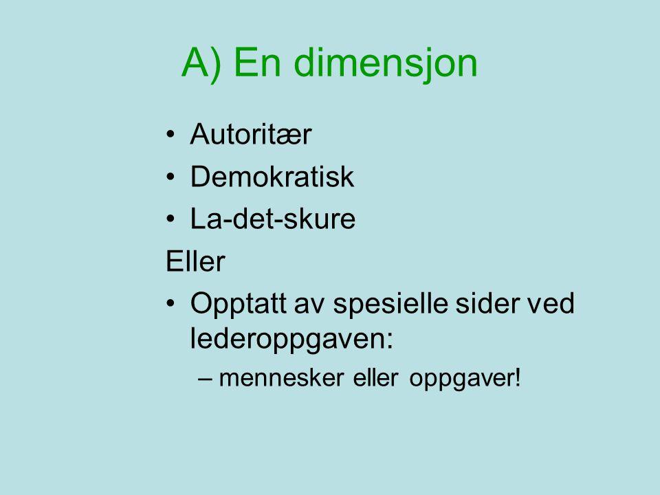A) En dimensjon •Autoritær •Demokratisk •La-det-skure Eller •Opptatt av spesielle sider ved lederoppgaven: –mennesker eller oppgaver!