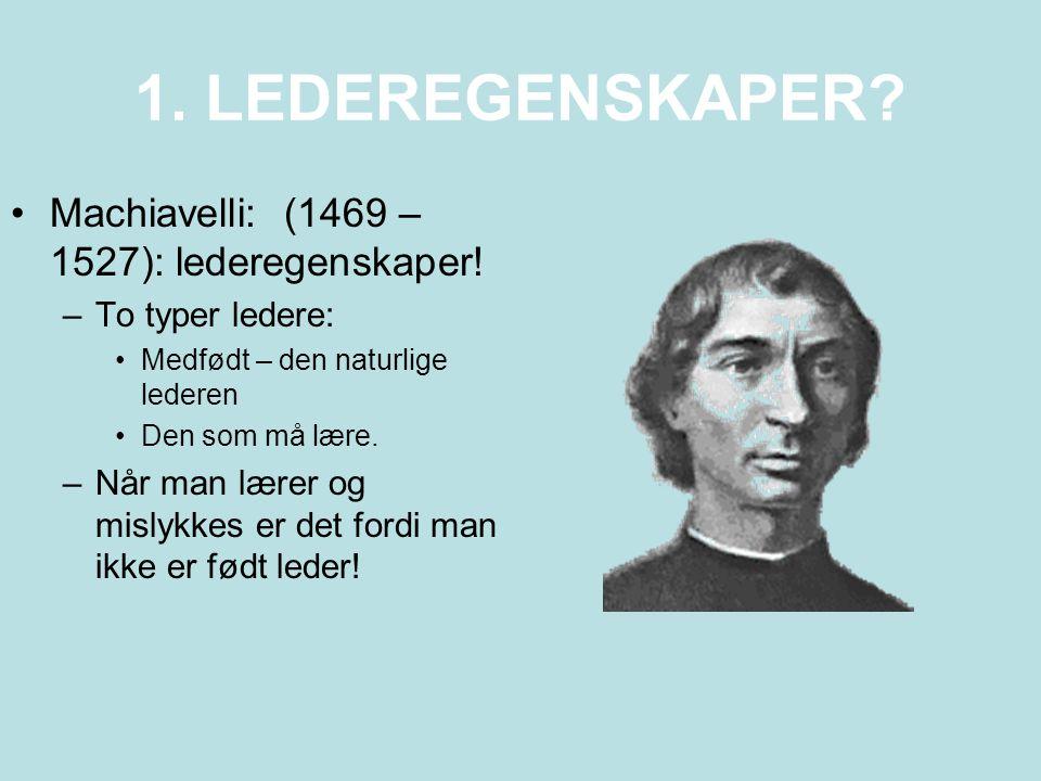 1. LEDEREGENSKAPER? •Machiavelli: (1469 – 1527): lederegenskaper! –To typer ledere: •Medfødt – den naturlige lederen •Den som må lære. –Når man lærer