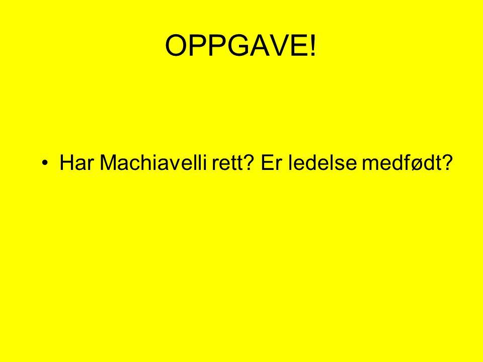 OPPGAVE! •Har Machiavelli rett? Er ledelse medfødt?
