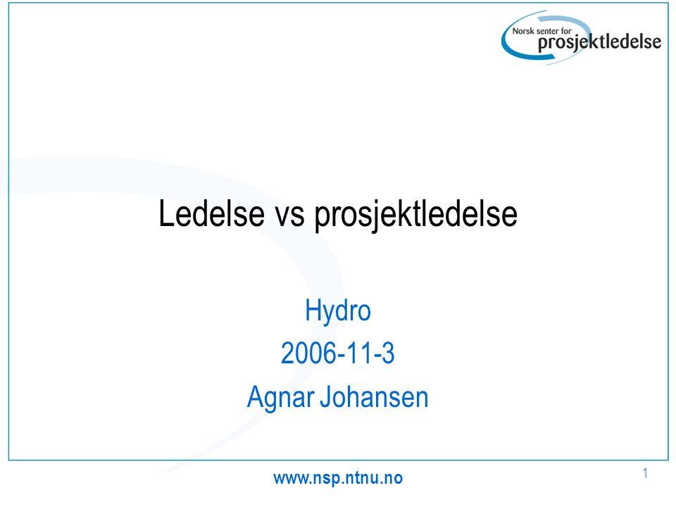 www.nsp.ntnu.no 1 Ledelse vs prosjektledelse Hydro 2006-11-3 Agnar Johansen