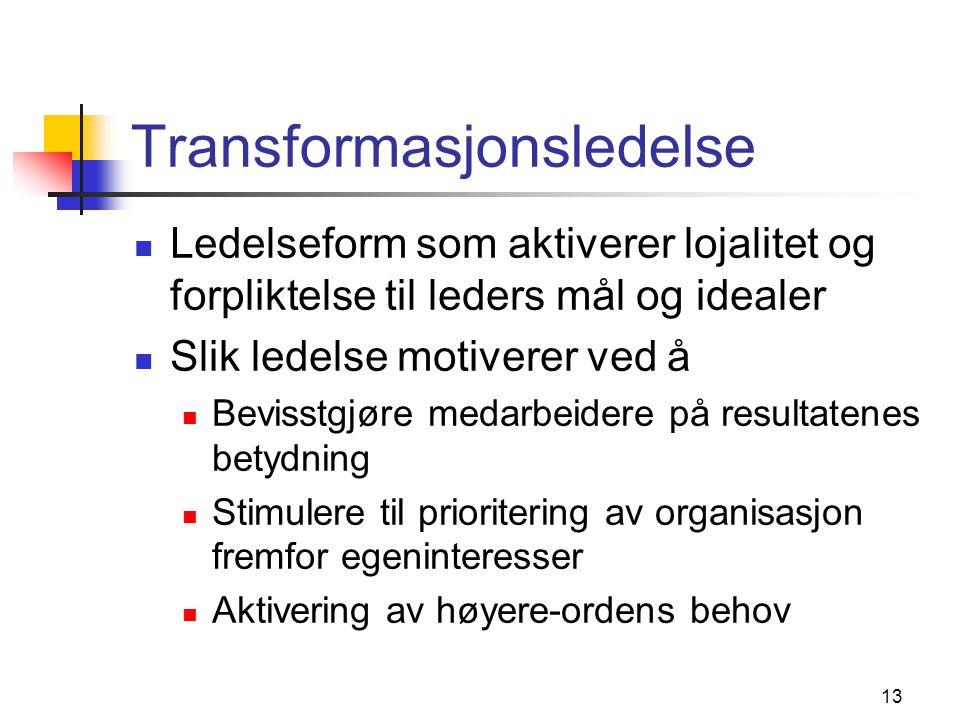 13 Transformasjonsledelse  Ledelseform som aktiverer lojalitet og forpliktelse til leders mål og idealer  Slik ledelse motiverer ved å  Bevisstgjør