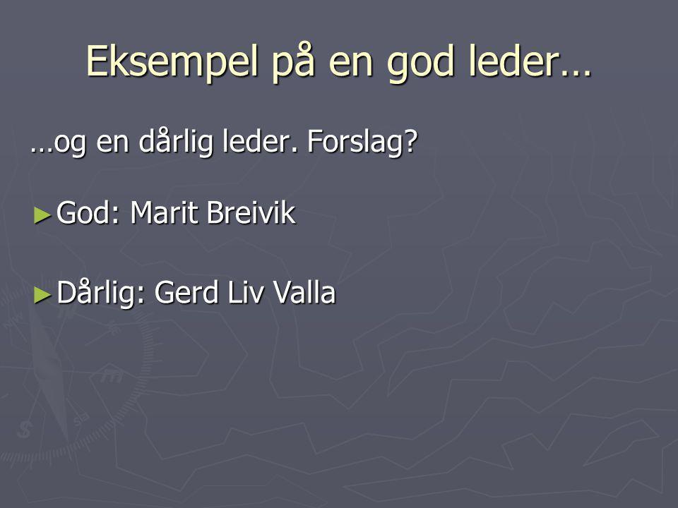 Eksempel på en god leder… …og en dårlig leder. Forslag? ► God: Marit Breivik ► Dårlig: Gerd Liv Valla