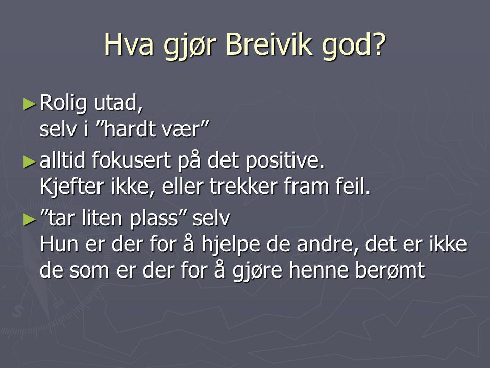 """Hva gjør Breivik god? ► Rolig utad, selv i """"hardt vær"""" ► alltid fokusert på det positive. Kjefter ikke, eller trekker fram feil. ► """"tar liten plass"""" s"""