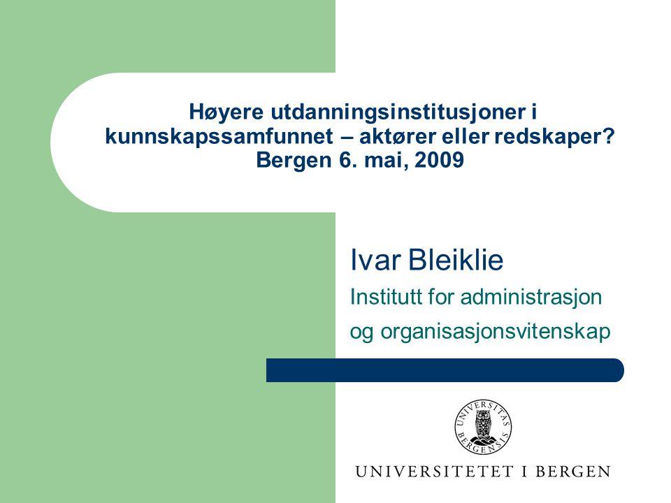 Høyere utdanningsinstitusjoner i kunnskapssamfunnet – aktører eller redskaper? Bergen 6. mai, 2009 Ivar Bleiklie Institutt for administrasjon og organ