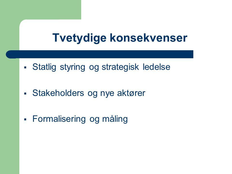 Tvetydige konsekvenser  Statlig styring og strategisk ledelse  Stakeholders og nye aktører  Formalisering og måling