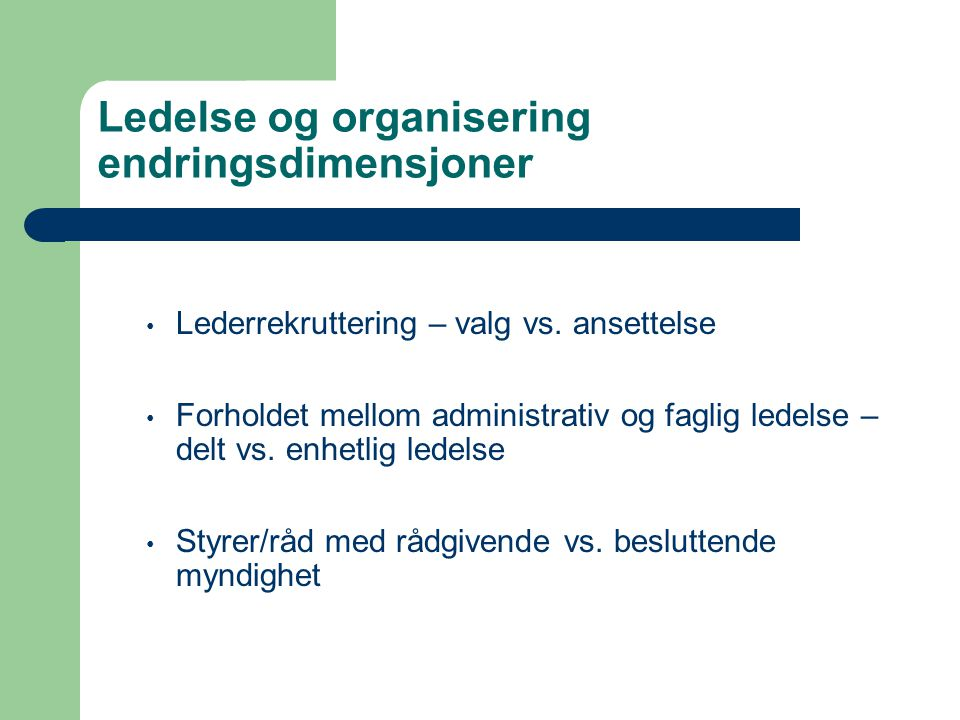 Ledelse og organisering endringsdimensjoner • Lederrekruttering – valg vs. ansettelse • Forholdet mellom administrativ og faglig ledelse – delt vs. en