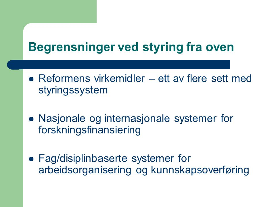 Begrensninger ved styring fra oven  Reformens virkemidler – ett av flere sett med styringssystem  Nasjonale og internasjonale systemer for forskning