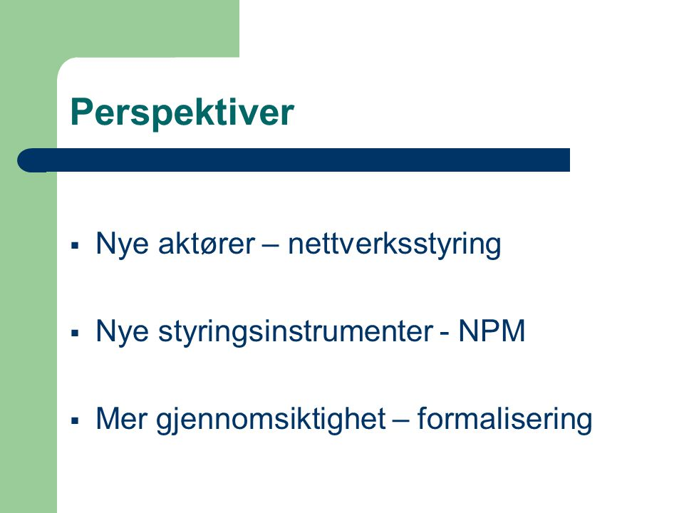 Perspektiver  Nye aktører – nettverksstyring  Nye styringsinstrumenter - NPM  Mer gjennomsiktighet – formalisering