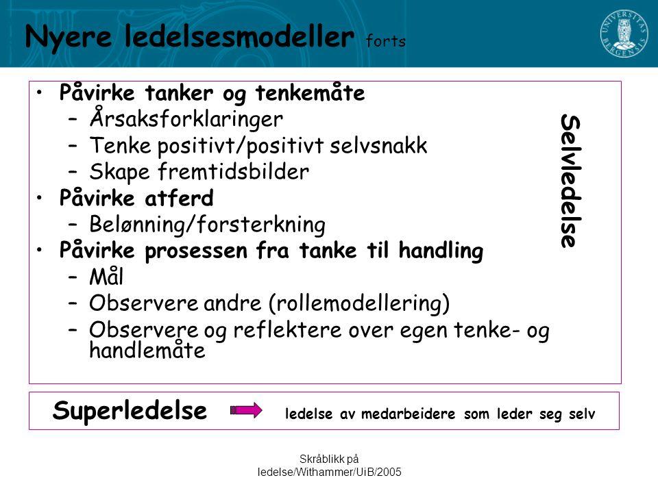 Skråblikk på ledelse/Withammer/UiB/2005 Nyere ledelsesmodeller forts •Påvirke tanker og tenkemåte –Årsaksforklaringer –Tenke positivt/positivt selvsnakk –Skape fremtidsbilder •Påvirke atferd –Belønning/forsterkning •Påvirke prosessen fra tanke til handling –Mål –Observere andre (rollemodellering) –Observere og reflektere over egen tenke- og handlemåte Superledelse ledelse av medarbeidere som leder seg selv Selvledelse