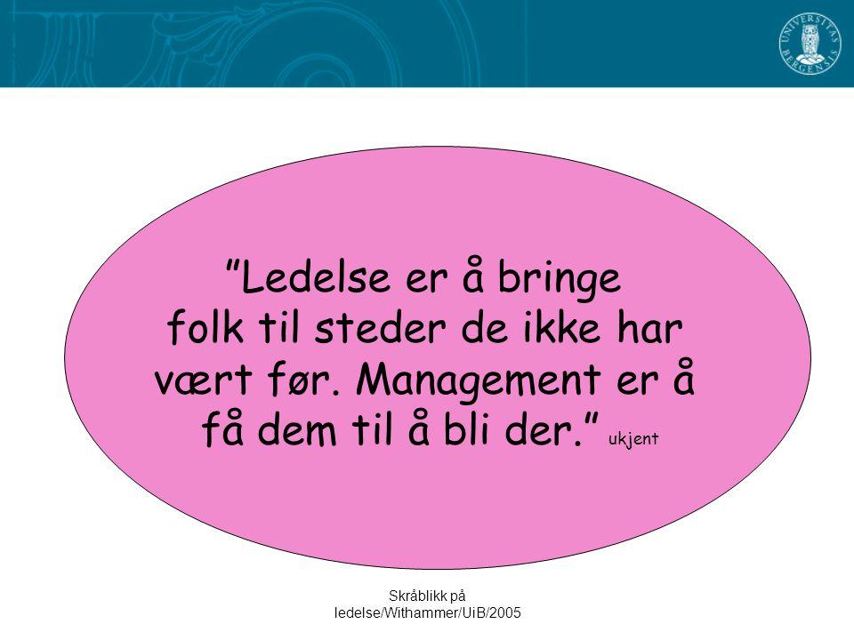 """Skråblikk på ledelse/Withammer/UiB/2005 """"Ledelse er å bringe folk til steder de ikke har vært før. Management er å få dem til å bli der."""" ukjent"""