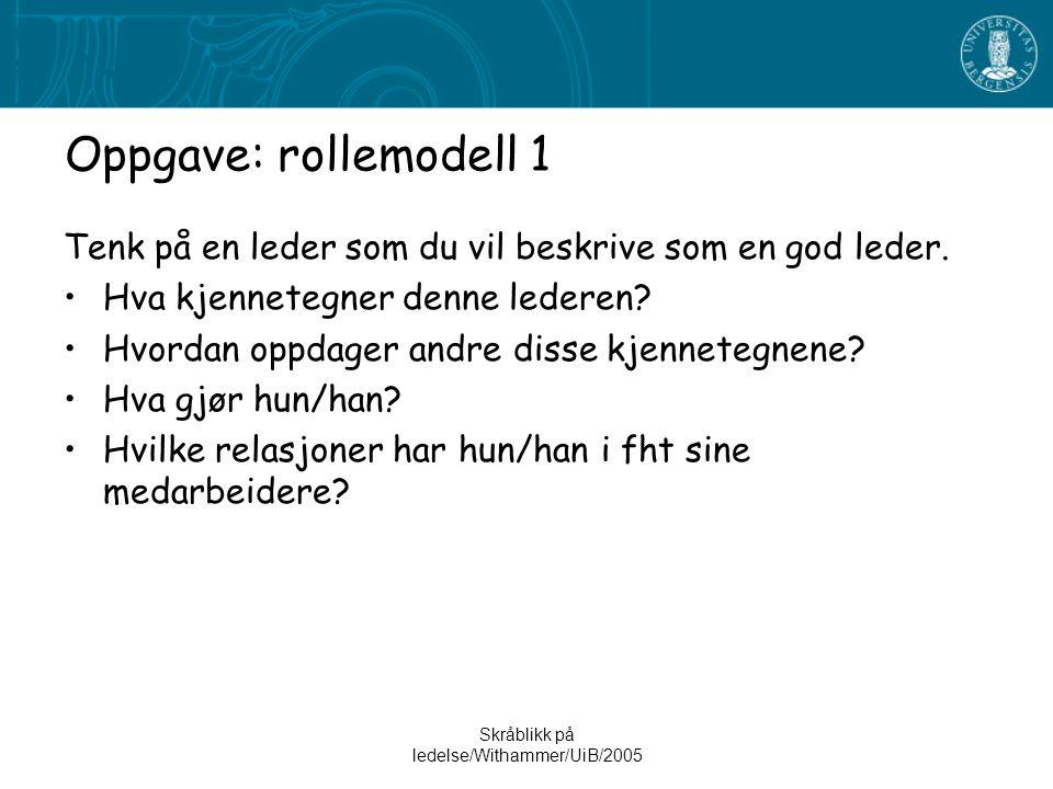 Skråblikk på ledelse/Withammer/UiB/2005 Oppgave: rollemodell 1 Tenk på en leder som du vil beskrive som en god leder. •Hva kjennetegner denne lederen?