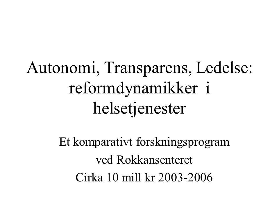 Autonomi, Transparens, Ledelse: reformdynamikker i helsetjenester Et komparativt forskningsprogram ved Rokkansenteret Cirka 10 mill kr 2003-2006
