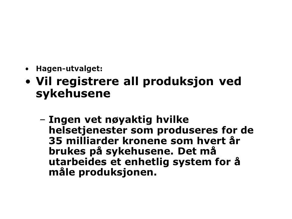 •Hagen-utvalget: •Vil registrere all produksjon ved sykehusene –Ingen vet nøyaktig hvilke helsetjenester som produseres for de 35 milliarder kronene som hvert år brukes på sykehusene.
