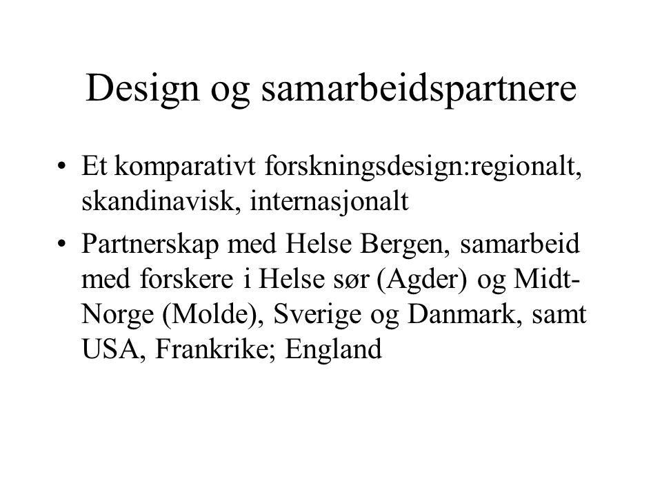 Design og samarbeidspartnere •Et komparativt forskningsdesign:regionalt, skandinavisk, internasjonalt •Partnerskap med Helse Bergen, samarbeid med forskere i Helse sør (Agder) og Midt- Norge (Molde), Sverige og Danmark, samt USA, Frankrike; England