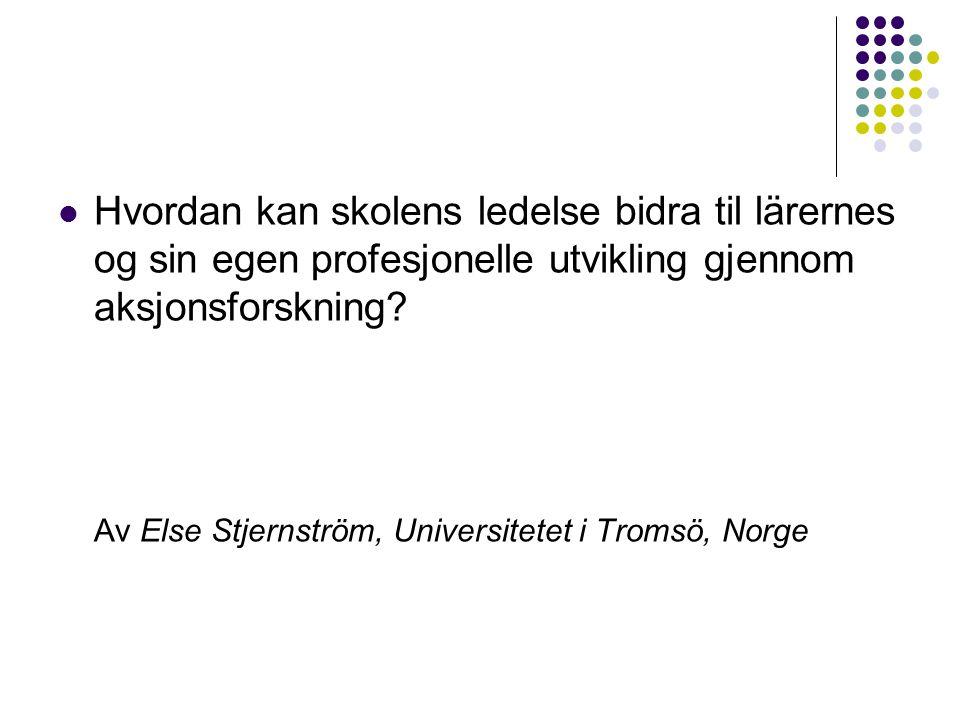  Hvordan kan skolens ledelse bidra til lärernes og sin egen profesjonelle utvikling gjennom aksjonsforskning? Av Else Stjernström, Universitetet i Tr