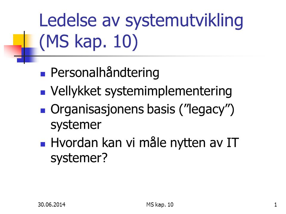 """30.06.2014 MS kap. 101 Ledelse av systemutvikling (MS kap. 10)  Personalhåndtering  Vellykket systemimplementering  Organisasjonens basis (""""legacy"""""""