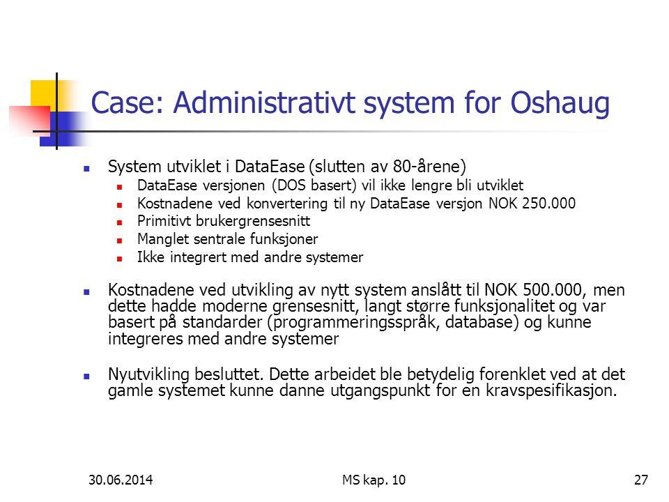 30.06.2014 MS kap. 1027 Case: Administrativt system for Oshaug  System utviklet i DataEase (slutten av 80-årene)  DataEase versjonen (DOS basert) vi