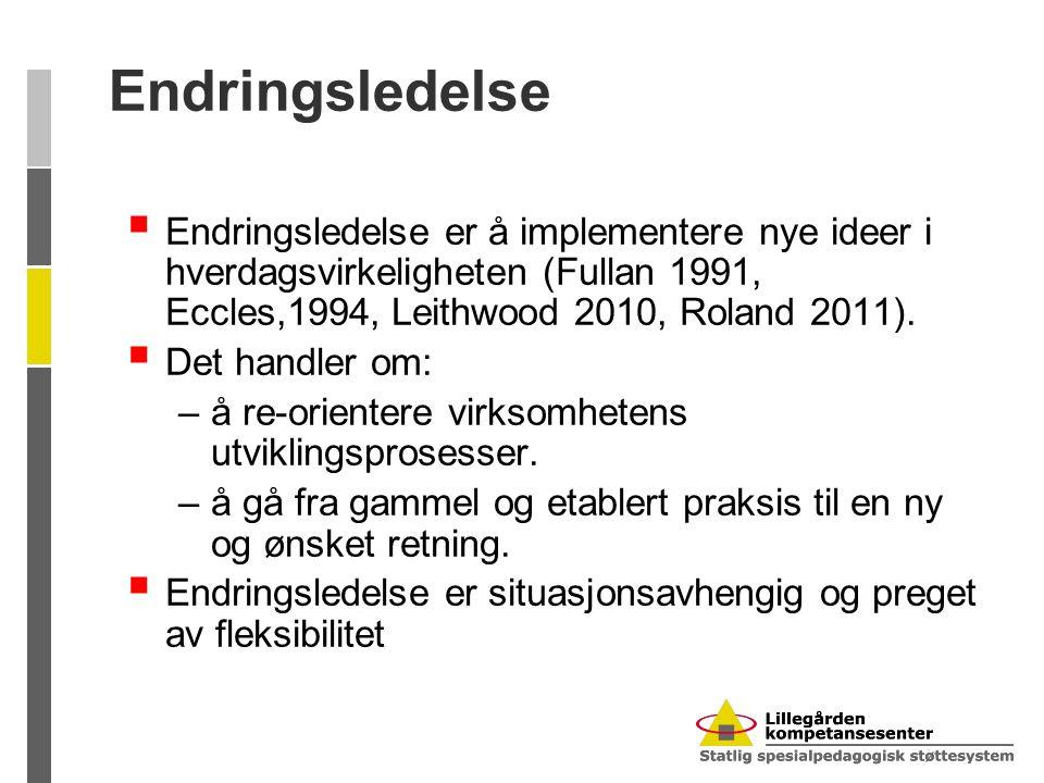 Endringsledelse  Endringsledelse er å implementere nye ideer i hverdagsvirkeligheten (Fullan 1991, Eccles,1994, Leithwood 2010, Roland 2011).  Det h