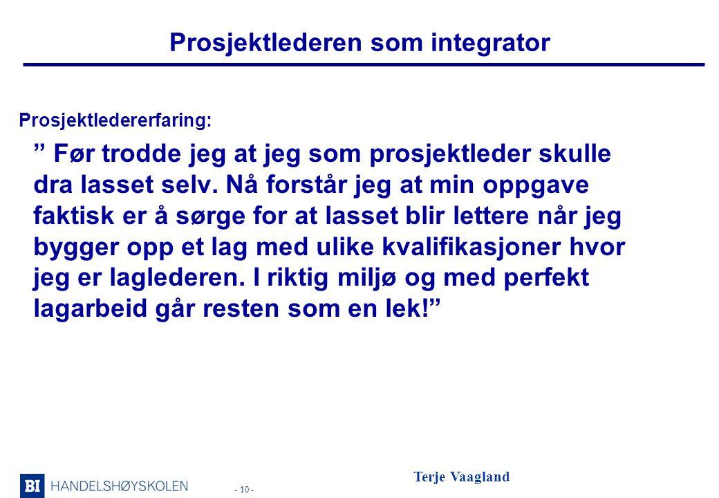 - 10 - Terje Vaagland Prosjektlederen som integrator Prosjektledererfaring: Før trodde jeg at jeg som prosjektleder skulle dra lasset selv.