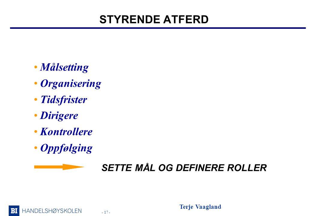 - 17 - Terje Vaagland STYRENDE ATFERD •Målsetting •Organisering •Tidsfrister •Dirigere •Kontrollere •Oppfølging SETTE MÅL OG DEFINERE ROLLER