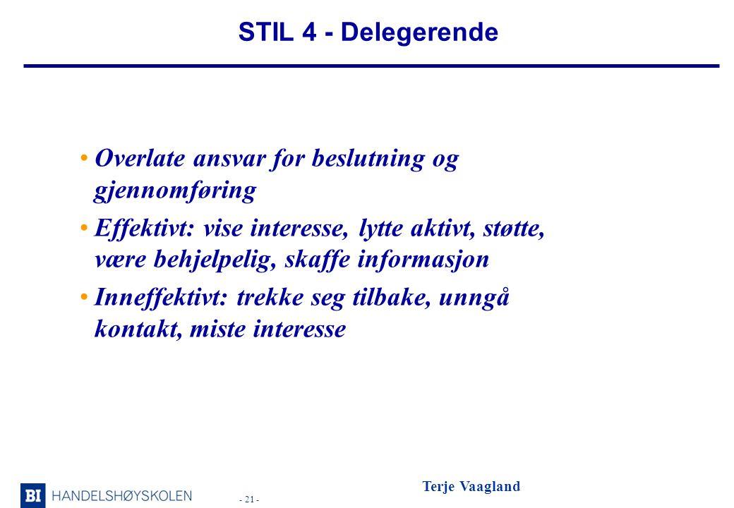 - 21 - Terje Vaagland STIL 4 - Delegerende •Overlate ansvar for beslutning og gjennomføring •Effektivt: vise interesse, lytte aktivt, støtte, være behjelpelig, skaffe informasjon •Inneffektivt: trekke seg tilbake, unngå kontakt, miste interesse