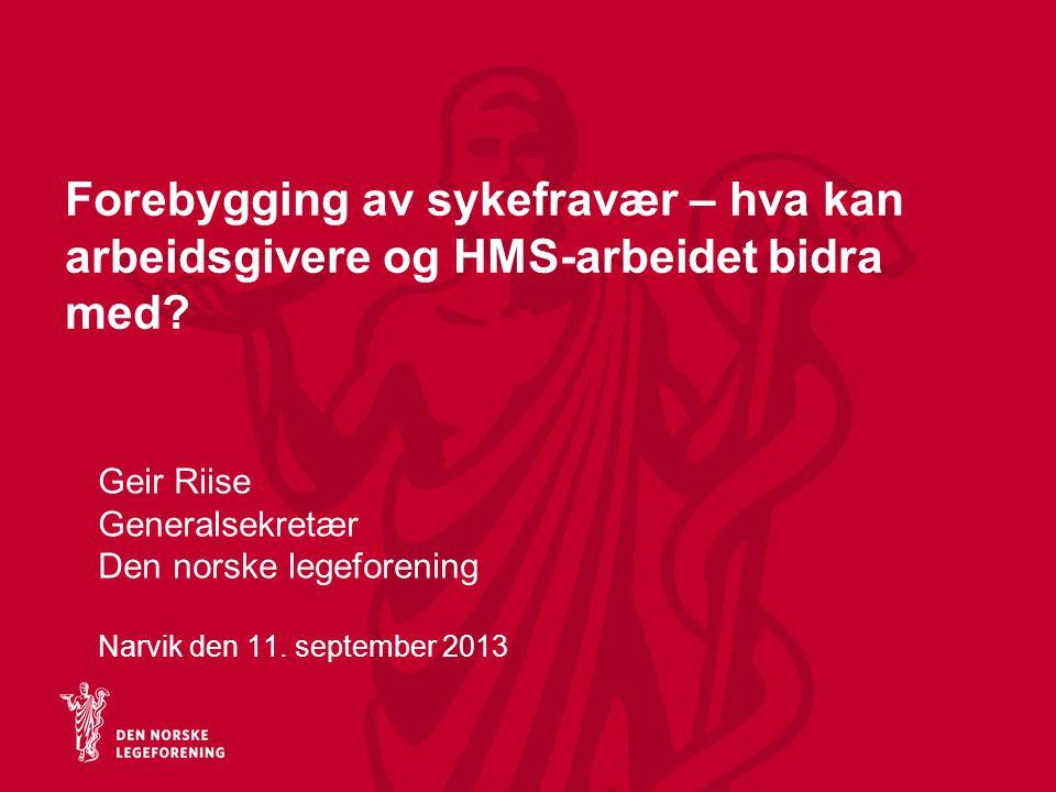 Forebygging av sykefravær – hva kan arbeidsgivere og HMS-arbeidet bidra med? Geir Riise Generalsekretær Den norske legeforening Narvik den 11. septemb