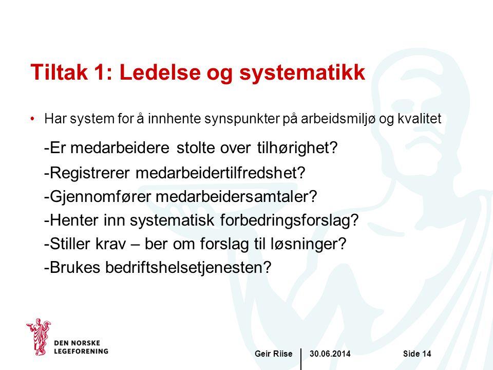 30.06.2014Geir RiiseSide 14 Tiltak 1: Ledelse og systematikk •Har system for å innhente synspunkter på arbeidsmiljø og kvalitet -Er medarbeidere stolt