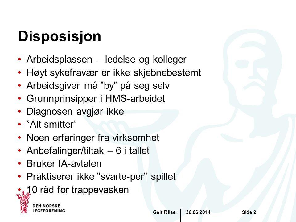 """30.06.2014Geir RiiseSide 2 Disposisjon •Arbeidsplassen – ledelse og kolleger •Høyt sykefravær er ikke skjebnebestemt •Arbeidsgiver må """"by"""" på seg selv"""