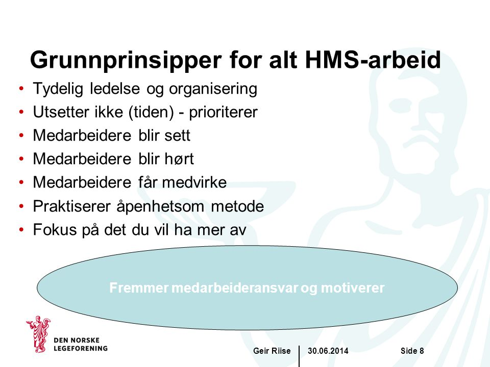 30.06.2014Geir RiiseSide 8 Fremmer medarbeideransvar og motiverer Grunnprinsipper for alt HMS-arbeid •Tydelig ledelse og organisering •Utsetter ikke (