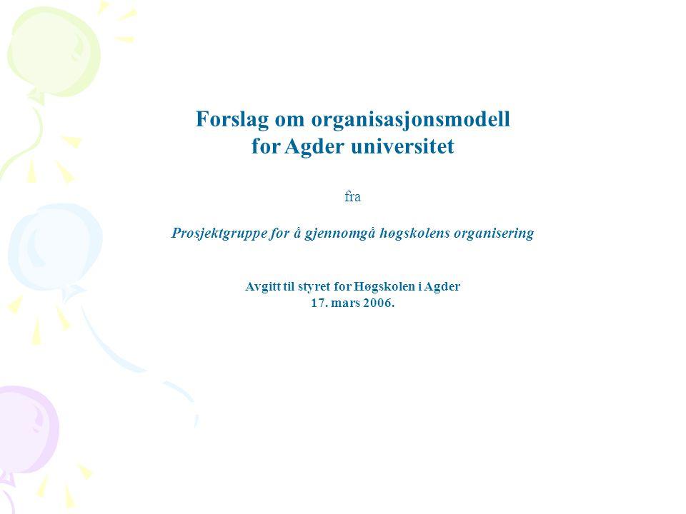 Forslag om organisasjonsmodell for Agder universitet fra Prosjektgruppe for å gjennomgå høgskolens organisering Avgitt til styret for Høgskolen i Agde