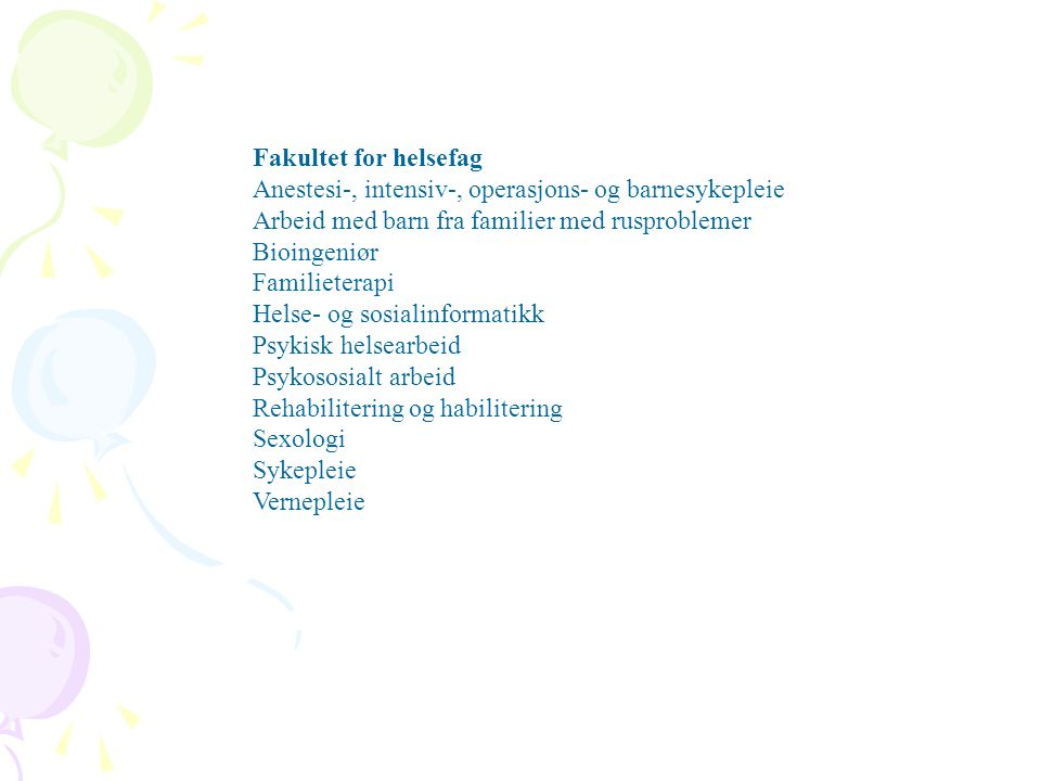 Fakultet for helsefag Anestesi-, intensiv-, operasjons- og barnesykepleie Arbeid med barn fra familier med rusproblemer Bioingeniør Familieterapi Helse- og sosialinformatikk Psykisk helsearbeid Psykososialt arbeid Rehabilitering og habilitering Sexologi Sykepleie Vernepleie