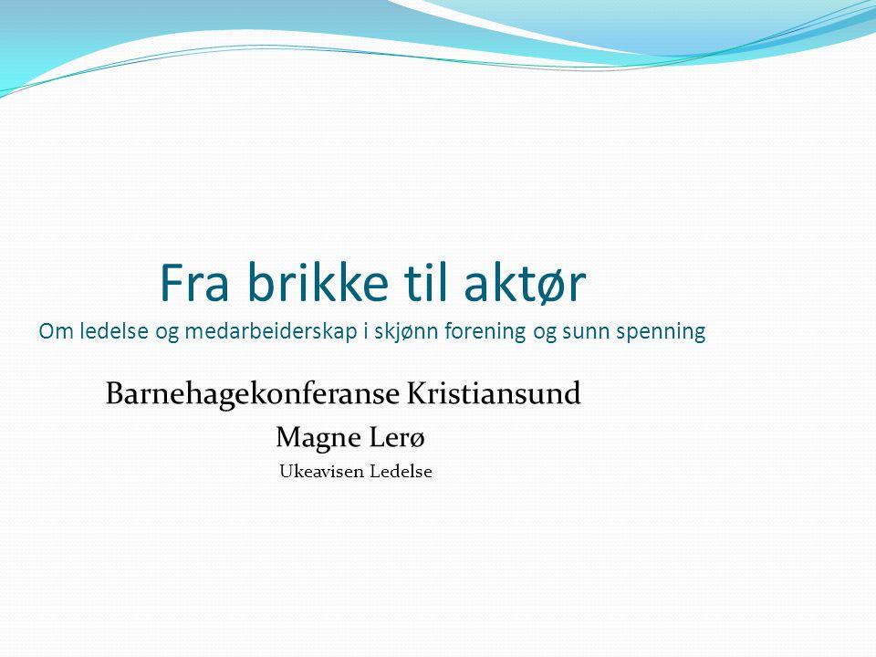 Fra brikke til aktør Om ledelse og medarbeiderskap i skjønn forening og sunn spenning Barnehagekonferanse Kristiansund Magne Lerø Ukeavisen Ledelse