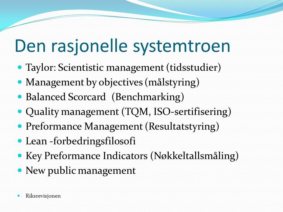 Den rasjonelle systemtroen  Taylor: Scientistic management (tidsstudier)  Management by objectives (målstyring)  Balanced Scorcard (Benchmarking) 