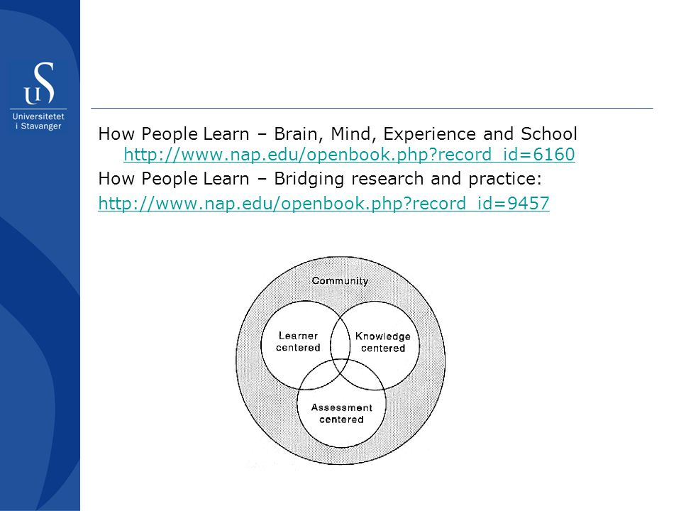 How People Learn – Brain, Mind, Experience and School http://www.nap.edu/openbook.php?record_id=6160 http://www.nap.edu/openbook.php?record_id=6160 Ho
