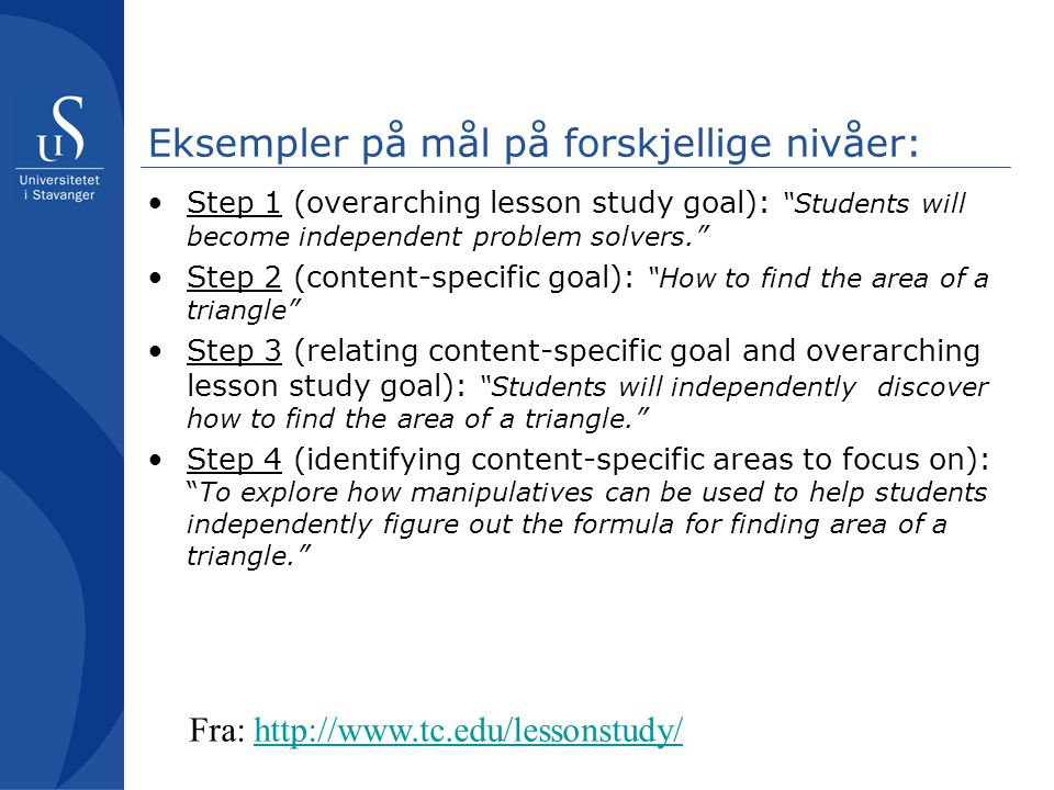 "Eksempler på mål på forskjellige nivåer: •Step 1 (overarching lesson study goal): ""Students will become independent problem solvers."" •Step 2 (content"
