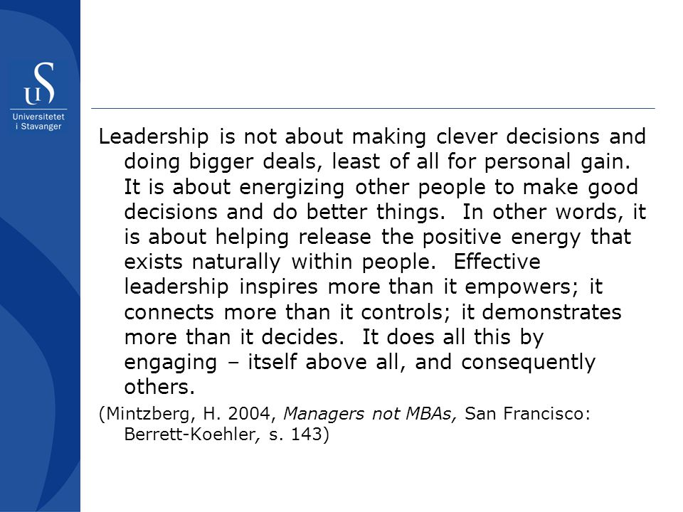 Leadership is not about making clever decisions and doing bigger deals, least of all for personal gain. It is about energizing other people to make go