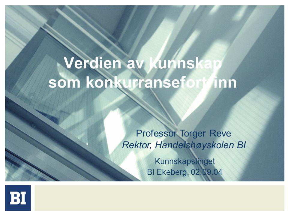 Verdien av kunnskap som konkurransefortrinn Kunnskapstinget BI Ekeberg, 02.09.04 Professor Torger Reve Rektor, Handelshøyskolen BI