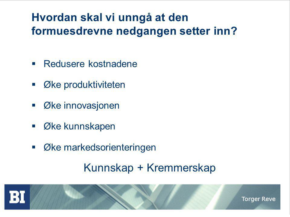 Torger Reve Hvordan skal vi unngå at den formuesdrevne nedgangen setter inn?  Redusere kostnadene  Øke produktiviteten  Øke innovasjonen  Øke kunn