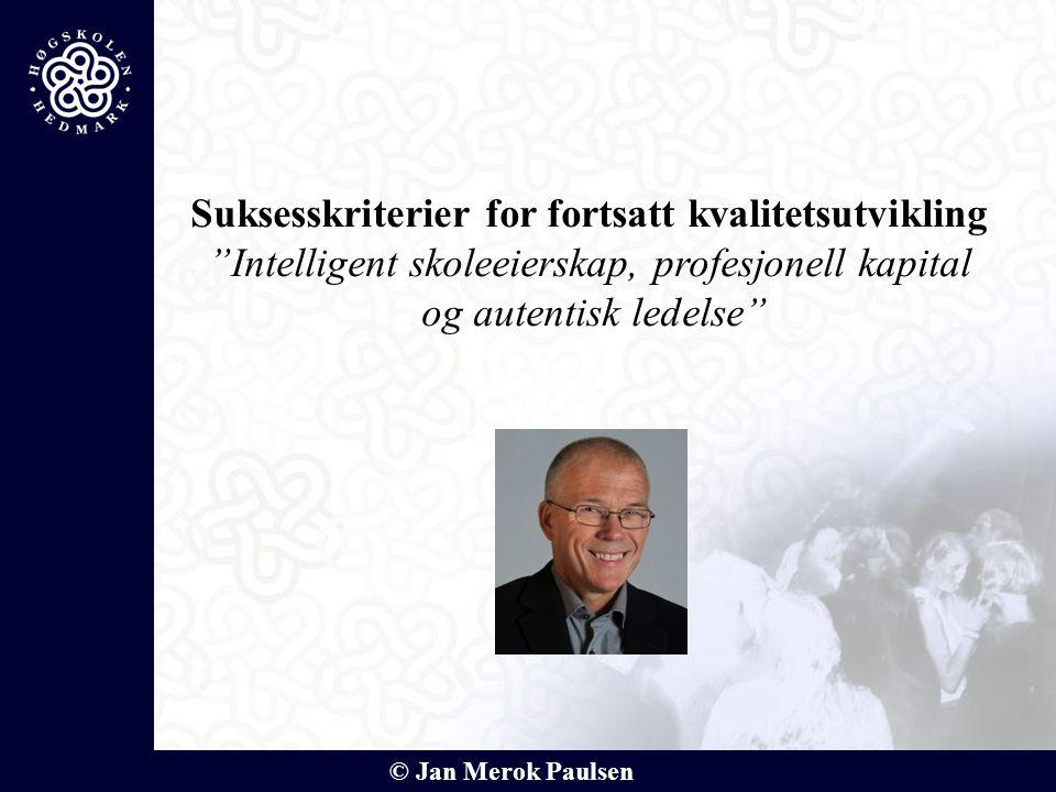 """© Jan Merok Paulsen Suksesskriterier for fortsatt kvalitetsutvikling """"Intelligent skoleeierskap, profesjonell kapital og autentisk ledelse"""""""