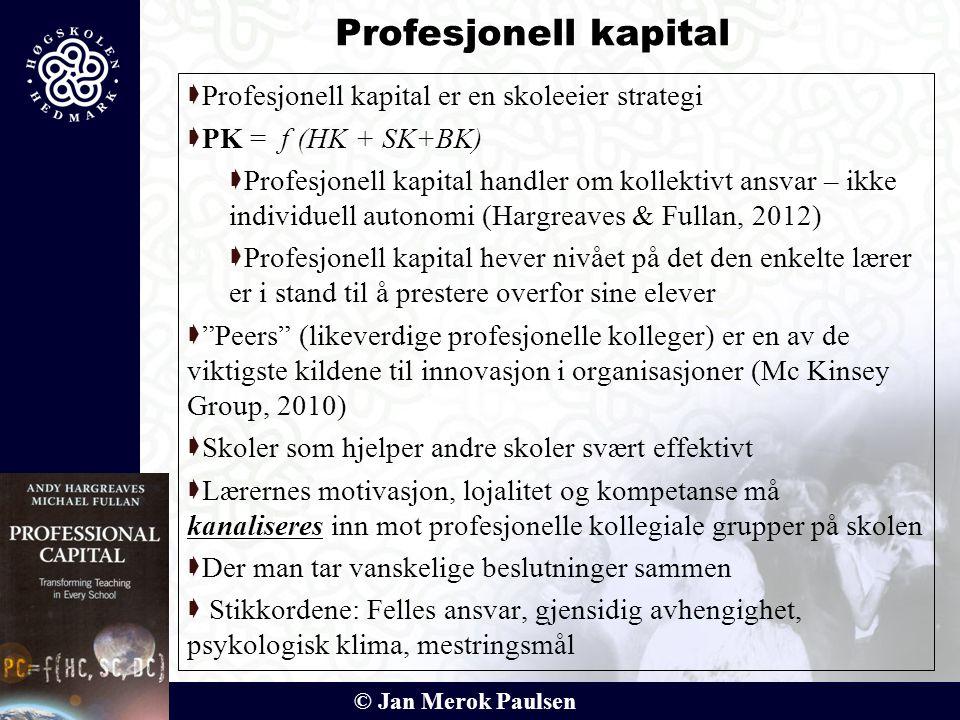 © Jan Merok Paulsen Profesjonell kapital  Profesjonell kapital er en skoleeier strategi  PK = f (HK + SK+BK)  Profesjonell kapital handler om kolle