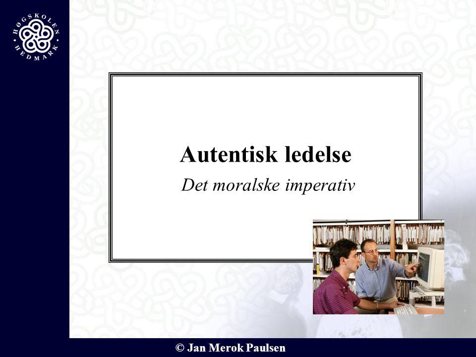 © Jan Merok Paulsen Autentisk ledelse Det moralske imperativ