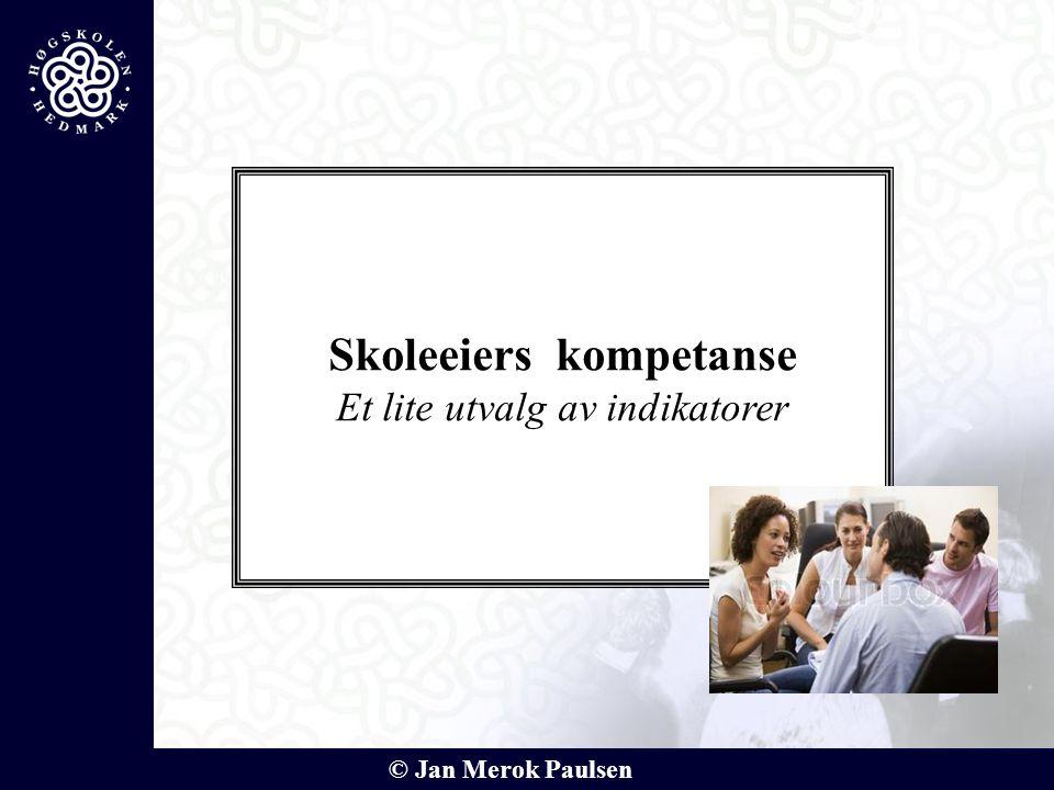 © Jan Merok Paulsen Skoleeiers kompetanse Et lite utvalg av indikatorer