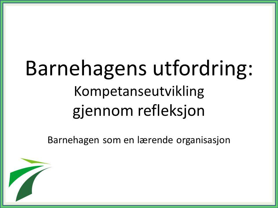Barnehagens utfordring: Kompetanseutvikling gjennom refleksjon Barnehagen som en lærende organisasjon