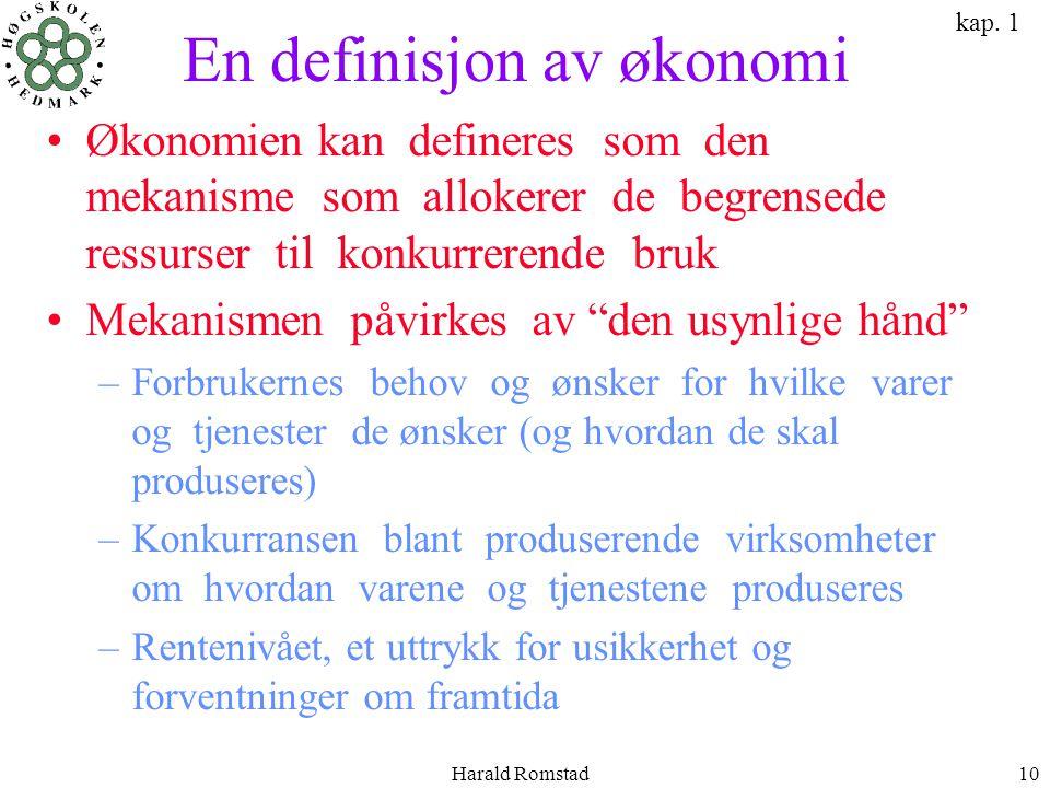 Harald Romstad10 En definisjon av økonomi •Økonomien kan defineres som den mekanisme som allokerer de begrensede ressurser til konkurrerende bruk •Mek