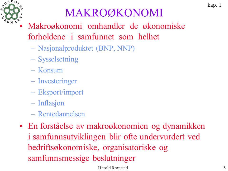 Harald Romstad8 MAKROØKONOMI •Makroøkonomi omhandler de økonomiske forholdene i samfunnet som helhet –Nasjonalproduktet (BNP, NNP) –Sysselsetning –Kon