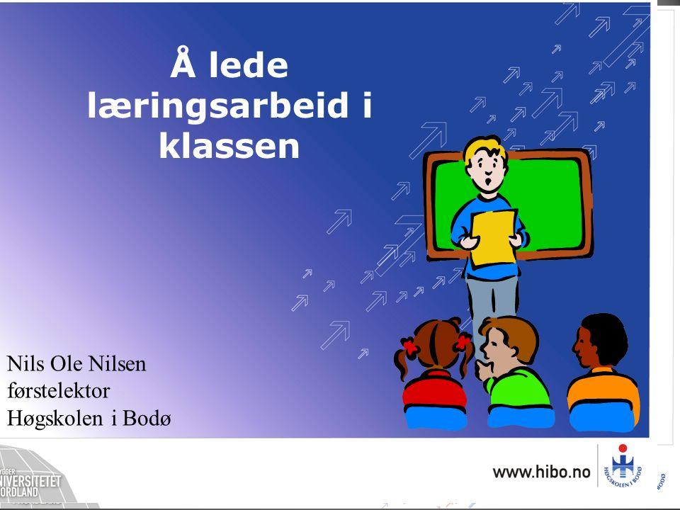 Nils Ole Nilsen førstelektor Høgskolen i Bodø Å lede læringsarbeid i klassen