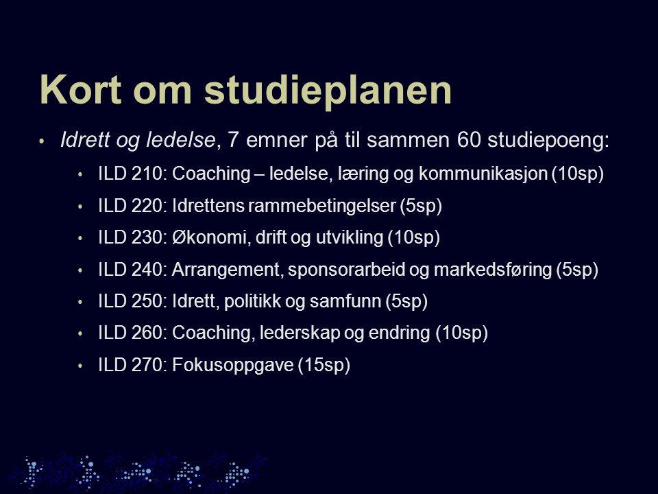 Kort om studieplanen • Idrett og ledelse, 7 emner på til sammen 60 studiepoeng: • ILD 210: Coaching – ledelse, læring og kommunikasjon (10sp) • ILD 220: Idrettens rammebetingelser (5sp) • ILD 230: Økonomi, drift og utvikling (10sp) • ILD 240: Arrangement, sponsorarbeid og markedsføring (5sp) • ILD 250: Idrett, politikk og samfunn (5sp) • ILD 260: Coaching, lederskap og endring (10sp) • ILD 270: Fokusoppgave (15sp)